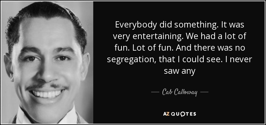 Everybody did something. It was very entertaining. We had a lot of fun. Lot of fun. And there was no segregation, that I could see. I never saw any - Cab Calloway