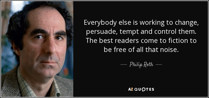 Everybody else is working to change, persuade, tempt and control them. The best readers come to fiction to be free of all that noise. - Philip Roth