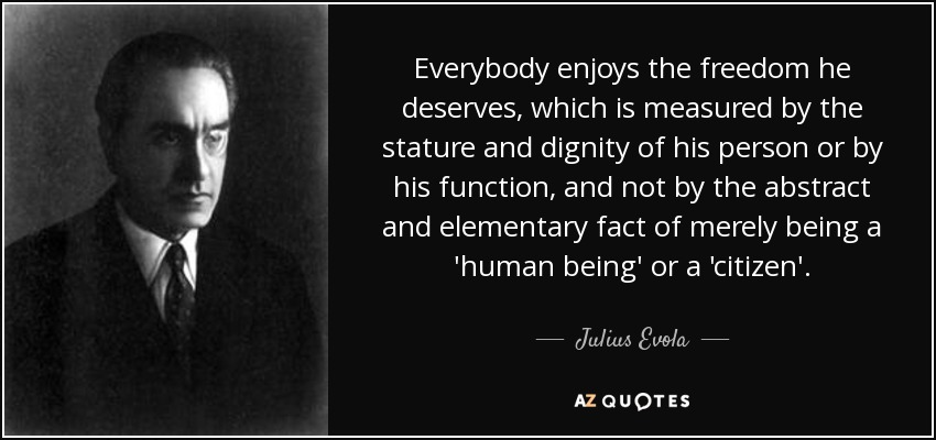 Everybody enjoys the freedom he deserves, which is measured by the stature and dignity of his person or by his function, and not by the abstract and elementary fact of merely being a 'human being' or a 'citizen'. - Julius Evola