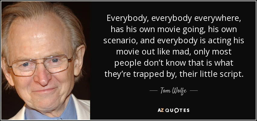 Everybody, everybody everywhere, has his own movie going, his own scenario, and everybody is acting his movie out like mad, only most people don't know that is what they're trapped by, their little script. - Tom Wolfe