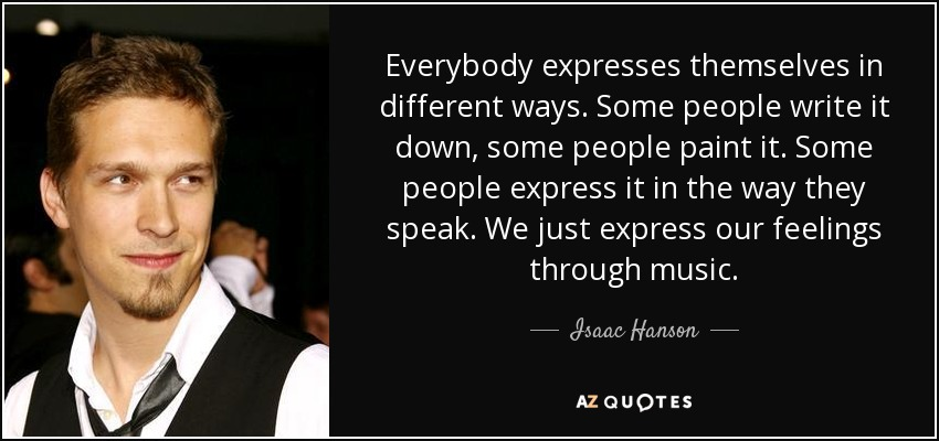 Everybody expresses themselves in different ways. Some people write it down, some people paint it. Some people express it in the way they speak. We just express our feelings through music. - Isaac Hanson
