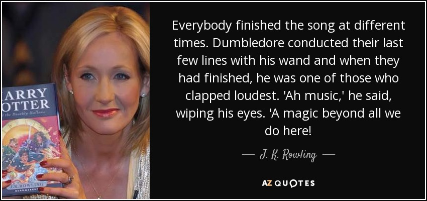 Everybody finished the song at different times. Dumbledore conducted their last few lines with his wand and when they had finished, he was one of those who clapped loudest. 'Ah music,' he said, wiping his eyes. 'A magic beyond all we do here! - J. K. Rowling