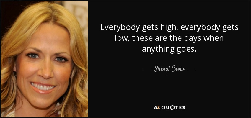 Everybody gets high, everybody gets low, these are the days when anything goes. - Sheryl Crow