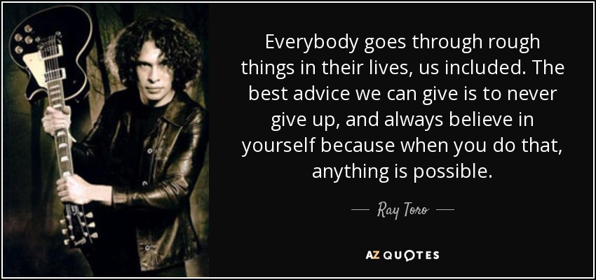 Everybody goes through rough things in their lives, us included. The best advice we can give is to never give up, and always believe in yourself because when you do that, anything is possible. - Ray Toro