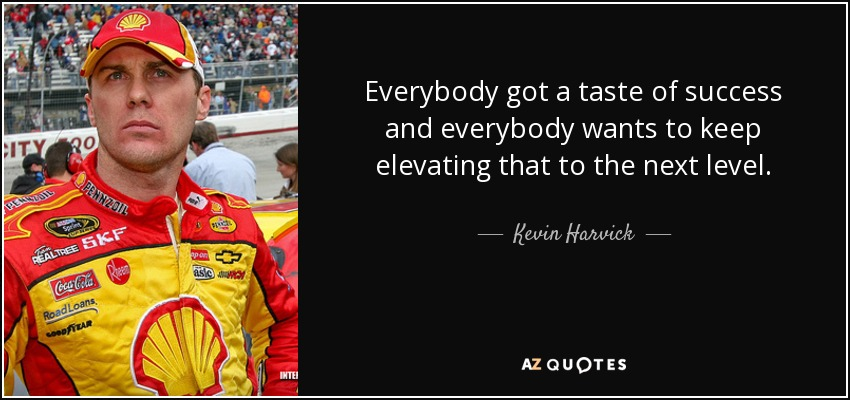 Everybody got a taste of success and everybody wants to keep elevating that to the next level. - Kevin Harvick