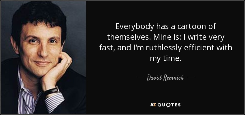 Everybody has a cartoon of themselves. Mine is: I write very fast, and I'm ruthlessly efficient with my time. - David Remnick
