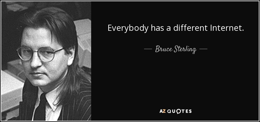 Everybody has a different Internet. - Bruce Sterling