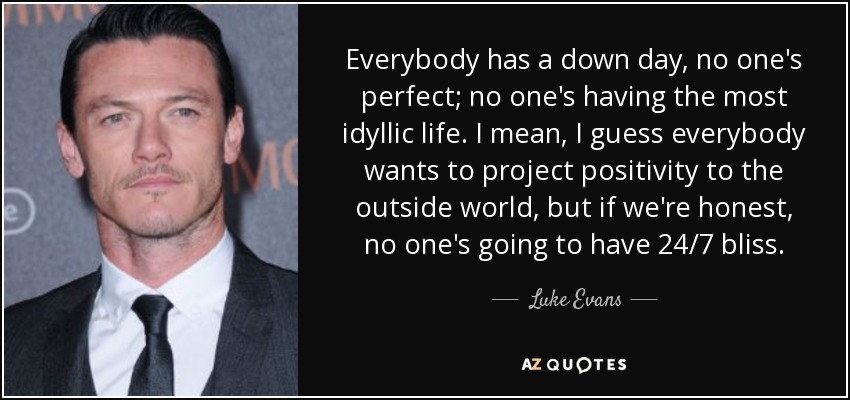 Everybody has a down day, no one's perfect; no one's having the most idyllic life. I mean, I guess everybody wants to project positivity to the outside world, but if we're honest, no one's going to have 24/7 bliss. - Luke Evans