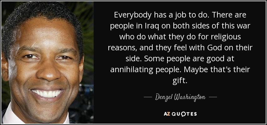 Everybody has a job to do. There are people in Iraq on both sides of this war who do what they do for religious reasons, and they feel with God on their side. Some people are good at annihilating people. Maybe that's their gift. - Denzel Washington