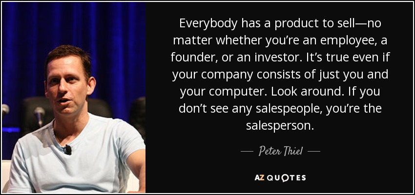 Everybody has a product to sell—no matter whether you're an employee, a founder, or an investor. It's true even if your company consists of just you and your computer. Look around. If you don't see any salespeople, you're the salesperson. - Peter Thiel