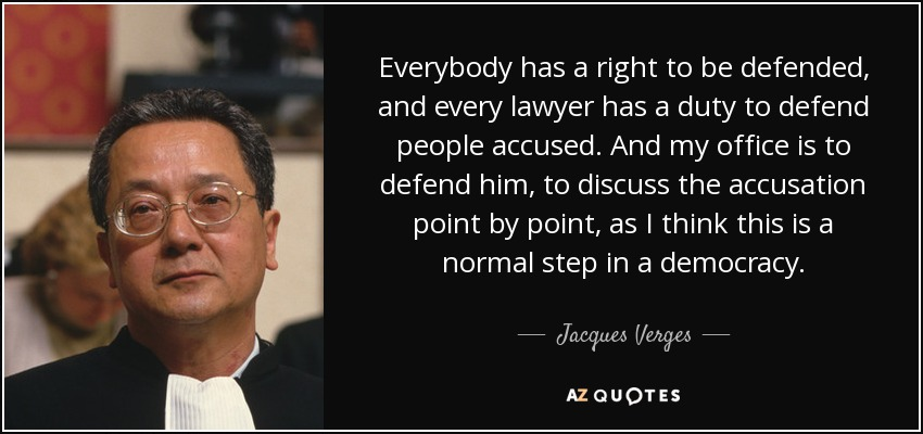 Everybody has a right to be defended, and every lawyer has a duty to defend people accused. And my office is to defend him, to discuss the accusation point by point, as I think this is a normal step in a democracy. - Jacques Verges