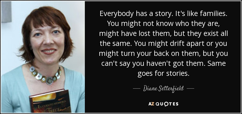 Everybody has a story. It's like families. You might not know who they are, might have lost them, but they exist all the same. You might drift apart or you might turn your back on them, but you can't say you haven't got them. Same goes for stories. - Diane Setterfield