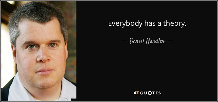 Everybody has a theory. - Daniel Handler