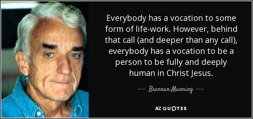Everybody has a vocation to some form of life-work. However, behind that call (and deeper than any call), everybody has a vocation to be a person to be fully and deeply human in Christ Jesus. - Brennan Manning