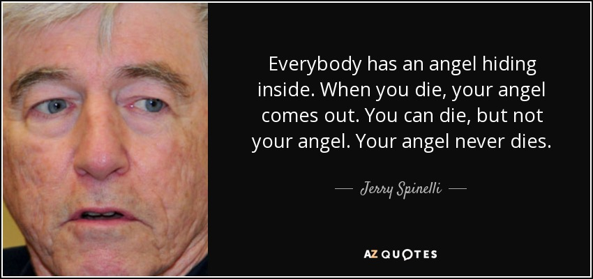 Everybody has an angel hiding inside. When you die, your angel comes out. You can die, but not your angel. Your angel never dies. - Jerry Spinelli