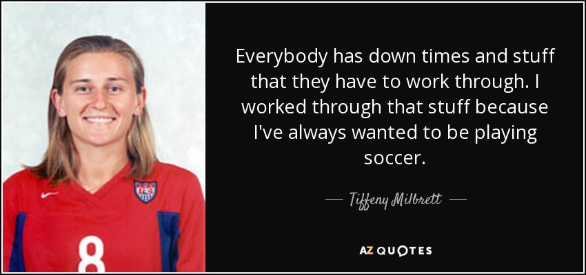 Everybody has down times and stuff that they have to work through. I worked through that stuff because I've always wanted to be playing soccer. - Tiffeny Milbrett