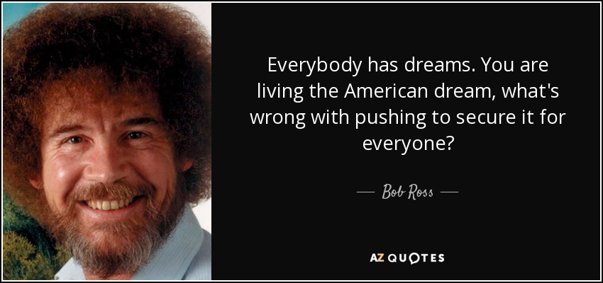 The American Dream Quotes Captivating Bob Ross Quote Everybody Has Dreamsyou Are Living The American