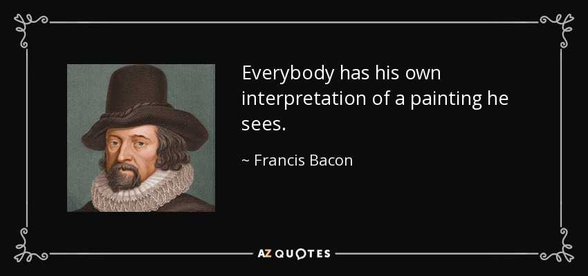 Everybody has his own interpretation of a painting he sees. - Francis Bacon