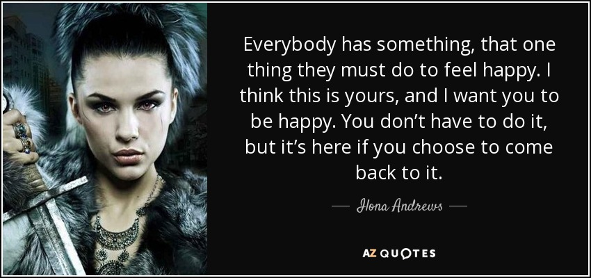Everybody has something, that one thing they must do to feel happy. I think this is yours, and I want you to be happy. You don't have to do it, but it's here if you choose to come back to it. - Ilona Andrews
