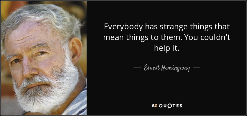 Everybody has strange things that mean things to them. You couldn't help it. - Ernest Hemingway