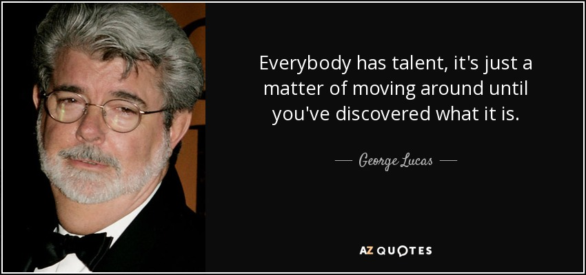 Everybody has talent, it's just a matter of moving around until you've discovered what it is. - George Lucas