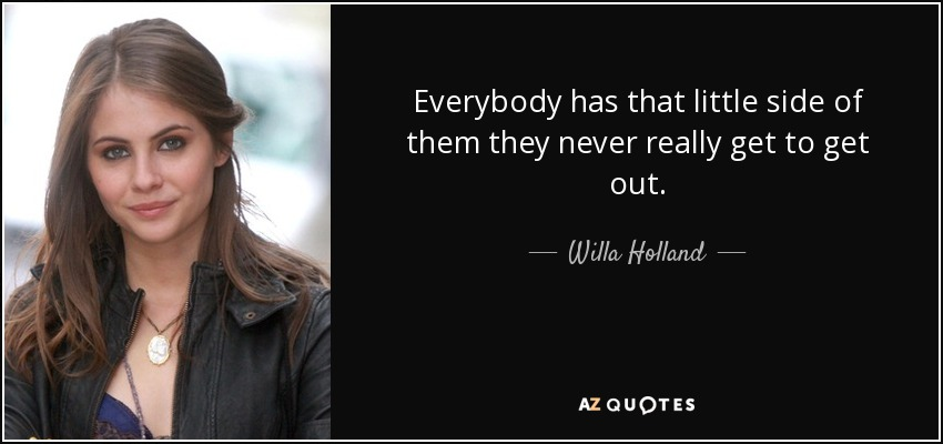 Everybody has that little side of them they never really get to get out. - Willa Holland
