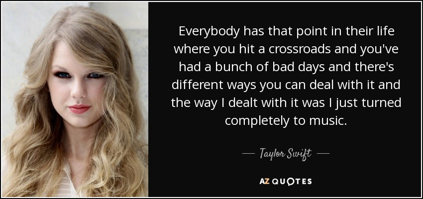Everybody has that point in their life where you hit a crossroads and you've had a bunch of bad days and there's different ways you can deal with it and the way I dealt with it was I just turned completely to music. - Taylor Swift