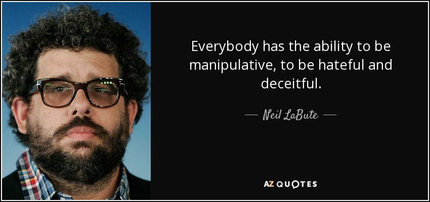 Everybody has the ability to be manipulative, to be hateful and deceitful. - Neil LaBute