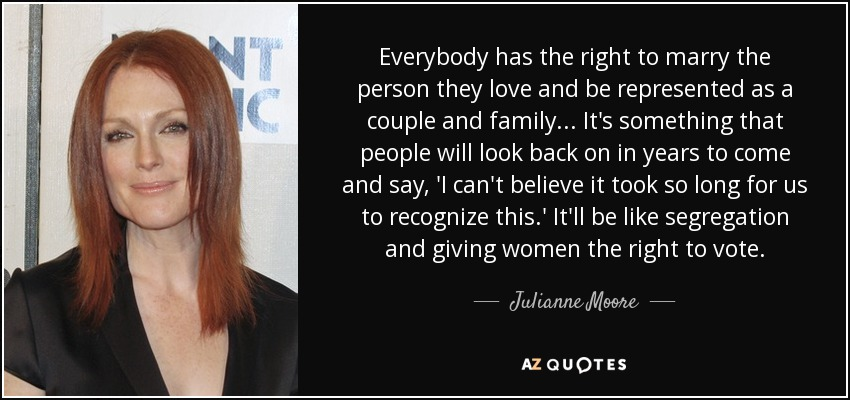 Everybody has the right to marry the person they love and be represented as a couple and family... It's something that people will look back on in years to come and say, 'I can't believe it took so long for us to recognize this.' It'll be like segregation and giving women the right to vote. - Julianne Moore