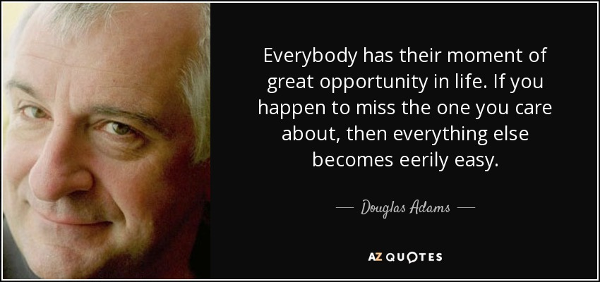 Everybody has their moment of great opportunity in life. If you happen to miss the one you care about, then everything else becomes eerily easy. - Douglas Adams