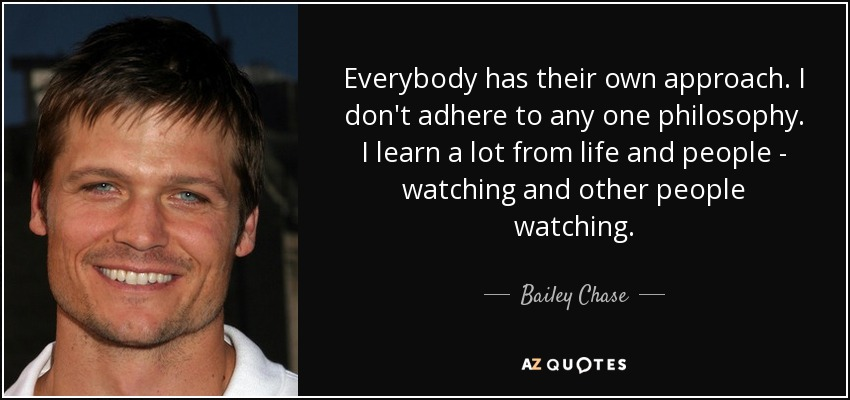 Everybody has their own approach. I don't adhere to any one philosophy. I learn a lot from life and people - watching and other people watching. - Bailey Chase