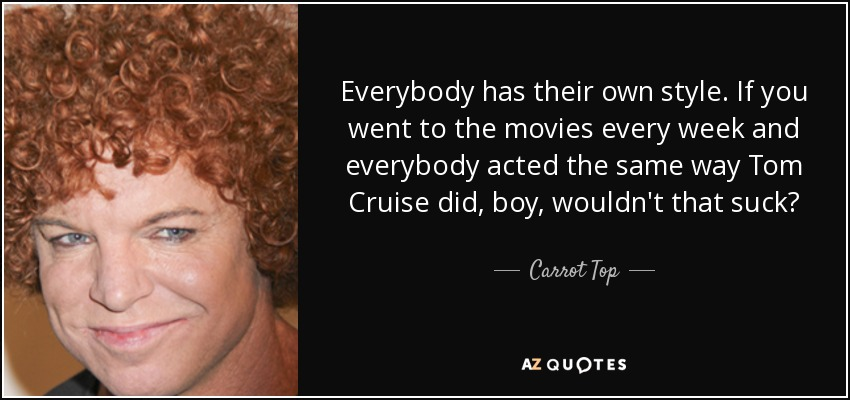 Everybody has their own style. If you went to the movies every week and everybody acted the same way Tom Cruise did, boy, wouldn't that suck? - Carrot Top