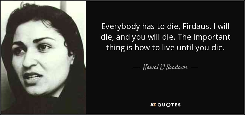 Everybody has to die, Firdaus. I will die, and you will die. The important thing is how to live until you die. - Nawal El Saadawi
