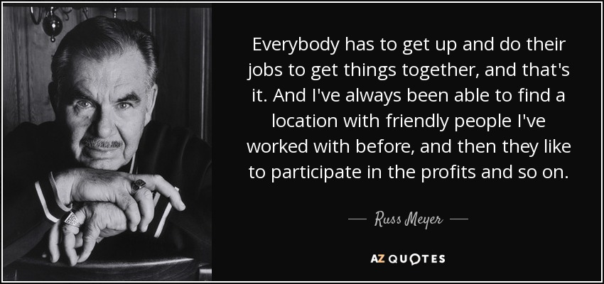 Everybody has to get up and do their jobs to get things together, and that's it. And I've always been able to find a location with friendly people I've worked with before, and then they like to participate in the profits and so on. - Russ Meyer