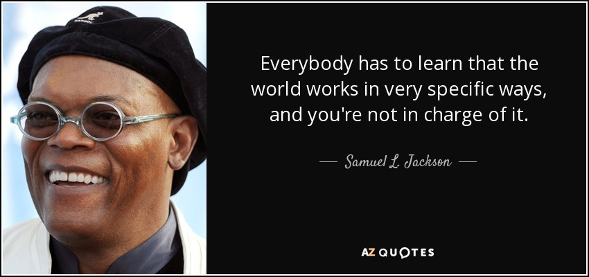 Everybody has to learn that the world works in very specific ways, and you're not in charge of it. - Samuel L. Jackson