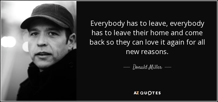 Everybody has to leave, everybody has to leave their home and come back so they can love it again for all new reasons. - Donald Miller