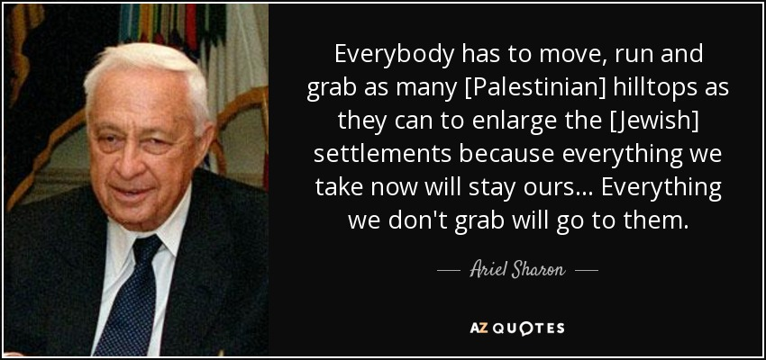 Everybody has to move, run and grab as many [Palestinian] hilltops as they can to enlarge the [Jewish] settlements because everything we take now will stay ours... Everything we don't grab will go to them. - Ariel Sharon