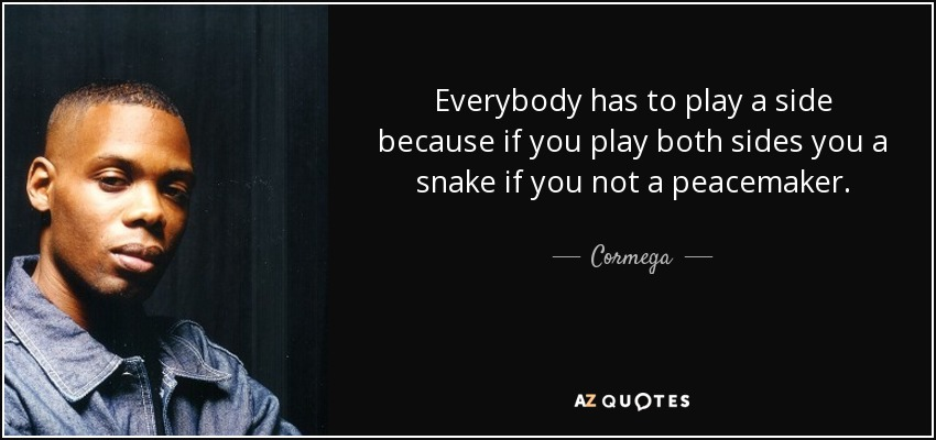 Everybody has to play a side because if you play both sides you a snake if you not a peacemaker. - Cormega