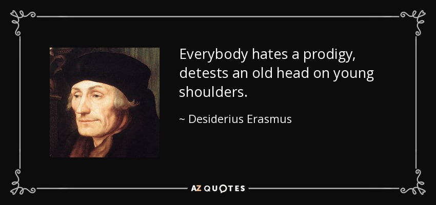 Everybody hates a prodigy, detests an old head on young shoulders. - Desiderius Erasmus