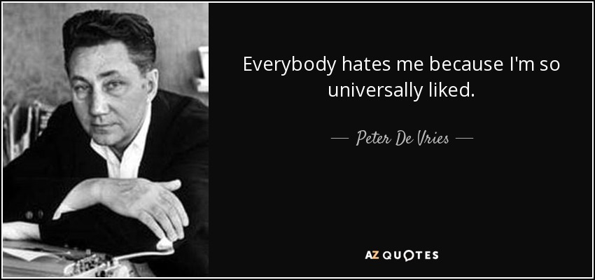 Everybody hates me because I'm so universally liked. - Peter De Vries