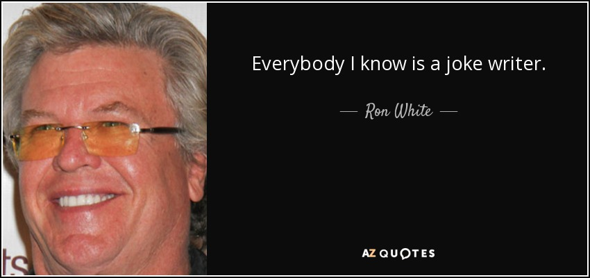 Everybody I know is a joke writer. - Ron White