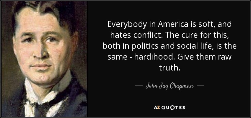 Everybody in America is soft, and hates conflict. The cure for this, both in politics and social life, is the same - hardihood. Give them raw truth. - John Jay Chapman