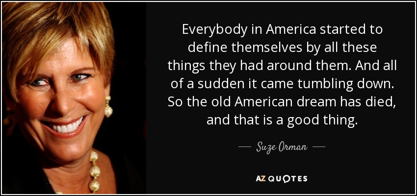 Everybody in America started to define themselves by all these things they had around them. And all of a sudden it came tumbling down. So the old American dream has died, and that is a good thing. - Suze Orman