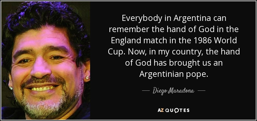Everybody in Argentina can remember the hand of God in the England match in the 1986 World Cup. Now, in my country, the hand of God has brought us an Argentinian pope. - Diego Maradona