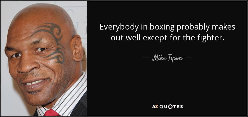 Everybody in boxing probably makes out well except for the fighter. - Mike Tyson