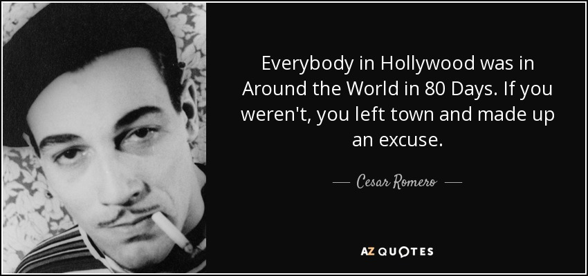 Everybody in Hollywood was in Around the World in 80 Days. If you weren't, you left town and made up an excuse. - Cesar Romero