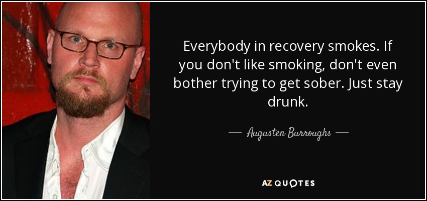 Everybody in recovery smokes. If you don't like smoking, don't even bother trying to get sober. Just stay drunk. - Augusten Burroughs