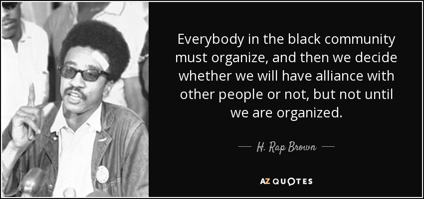 Everybody in the black community must organize, and then we decide whether we will have alliance with other people or not, but not until we are organized. - H. Rap Brown