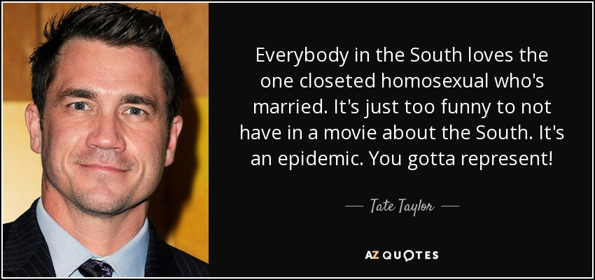Everybody in the South loves the one closeted homosexual who's married. It's just too funny to not have in a movie about the South. It's an epidemic. You gotta represent! - Tate Taylor