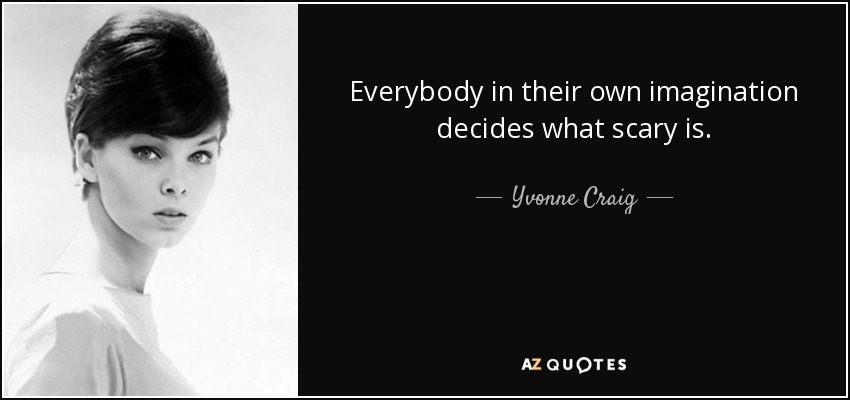 Everybody in their own imagination decides what scary is. - Yvonne Craig
